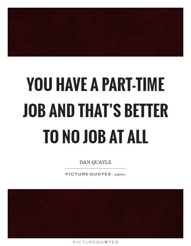 You Have A Part Time Job And Thats Better To No Job At All