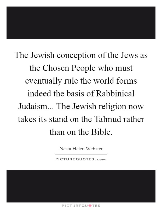 The Jewish conception of the Jews as the Chosen People who must eventually rule the world forms indeed the basis of Rabbinical Judaism... The Jewish religion now takes its stand on the Talmud rather than on the Bible Picture Quote #1