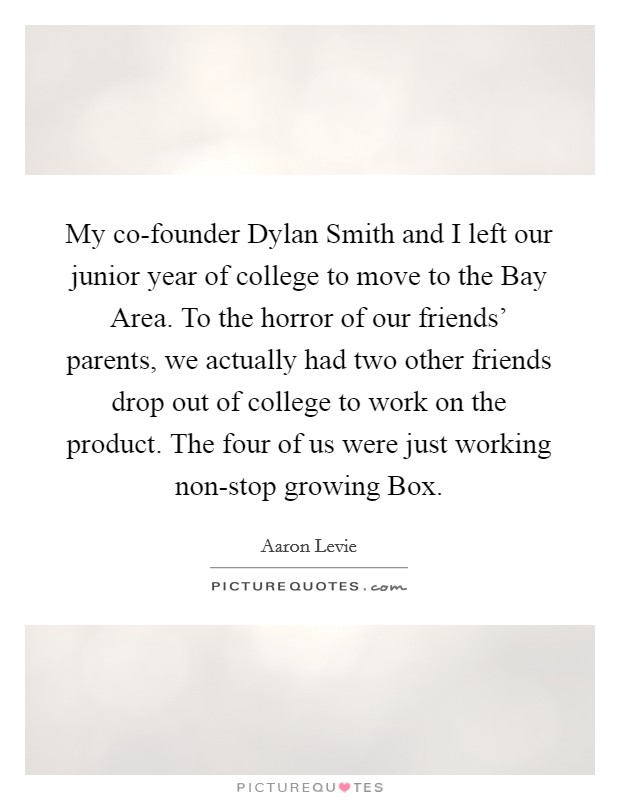 My co-founder Dylan Smith and I left our junior year of college to move to the Bay Area. To the horror of our friends' parents, we actually had two other friends drop out of college to work on the product. The four of us were just working non-stop growing Box Picture Quote #1