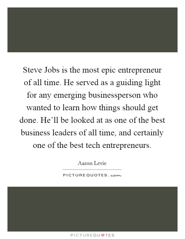 Steve Jobs is the most epic entrepreneur of all time. He served as a guiding light for any emerging businessperson who wanted to learn how things should get done. He'll be looked at as one of the best business leaders of all time, and certainly one of the best tech entrepreneurs Picture Quote #1