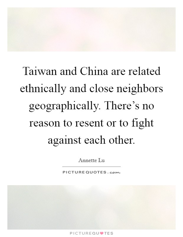 Taiwan and China are related ethnically and close neighbors geographically. There's no reason to resent or to fight against each other Picture Quote #1