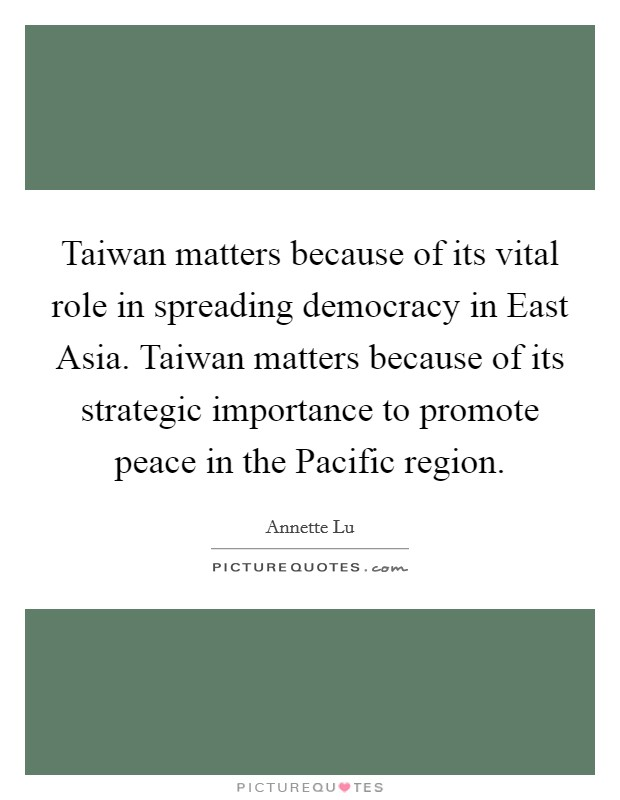 Taiwan matters because of its vital role in spreading democracy in East Asia. Taiwan matters because of its strategic importance to promote peace in the Pacific region Picture Quote #1