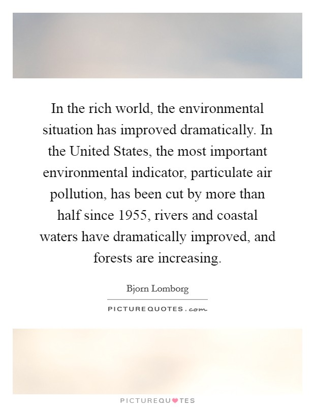 In the rich world, the environmental situation has improved dramatically. In the United States, the most important environmental indicator, particulate air pollution, has been cut by more than half since 1955, rivers and coastal waters have dramatically improved, and forests are increasing Picture Quote #1