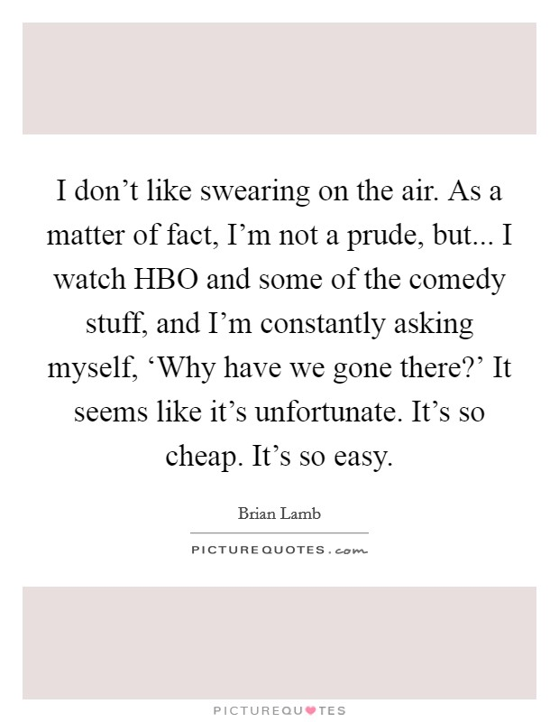I don't like swearing on the air. As a matter of fact, I'm not a prude, but... I watch HBO and some of the comedy stuff, and I'm constantly asking myself, 'Why have we gone there?' It seems like it's unfortunate. It's so cheap. It's so easy Picture Quote #1