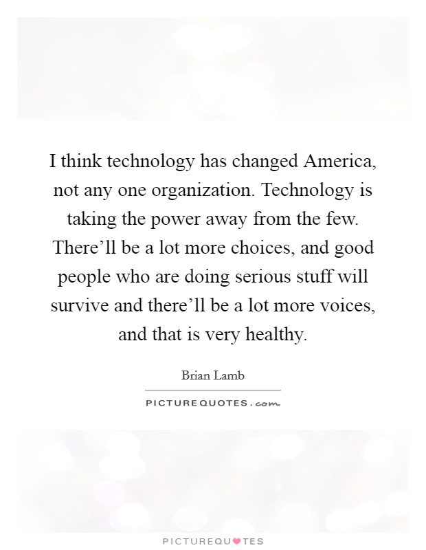 I think technology has changed America, not any one organization. Technology is taking the power away from the few. There'll be a lot more choices, and good people who are doing serious stuff will survive and there'll be a lot more voices, and that is very healthy Picture Quote #1
