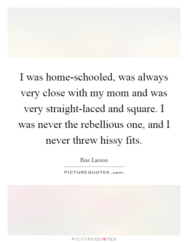 I was home-schooled, was always very close with my mom and was very straight-laced and square. I was never the rebellious one, and I never threw hissy fits Picture Quote #1