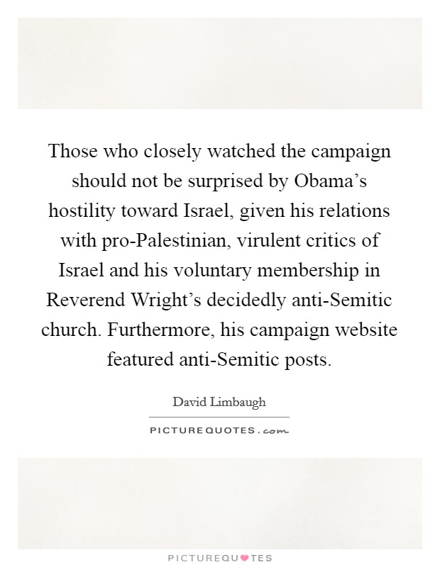 Those who closely watched the campaign should not be surprised by Obama's hostility toward Israel, given his relations with pro-Palestinian, virulent critics of Israel and his voluntary membership in Reverend Wright's decidedly anti-Semitic church. Furthermore, his campaign website featured anti-Semitic posts Picture Quote #1