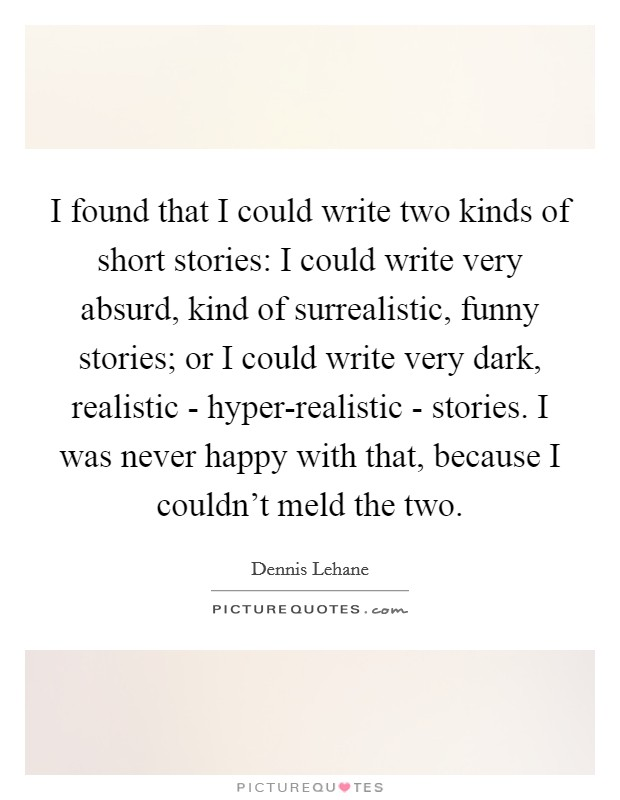 I found that I could write two kinds of short stories: I could write very absurd, kind of surrealistic, funny stories; or I could write very dark, realistic - hyper-realistic - stories. I was never happy with that, because I couldn't meld the two Picture Quote #1