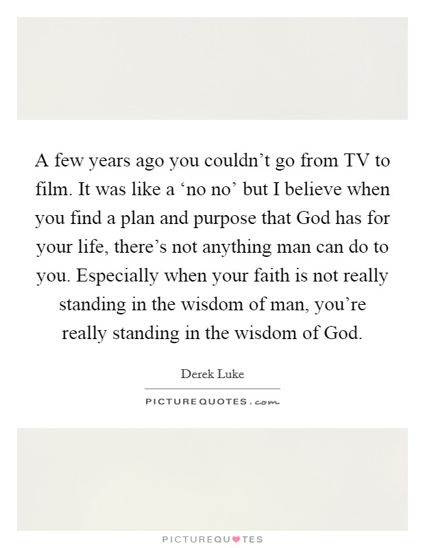 A few years ago you couldn't go from TV to film. It was like a 'no no' but I believe when you find a plan and purpose that God has for your life, there's not anything man can do to you. Especially when your faith is not really standing in the wisdom of man, you're really standing in the wisdom of God Picture Quote #1