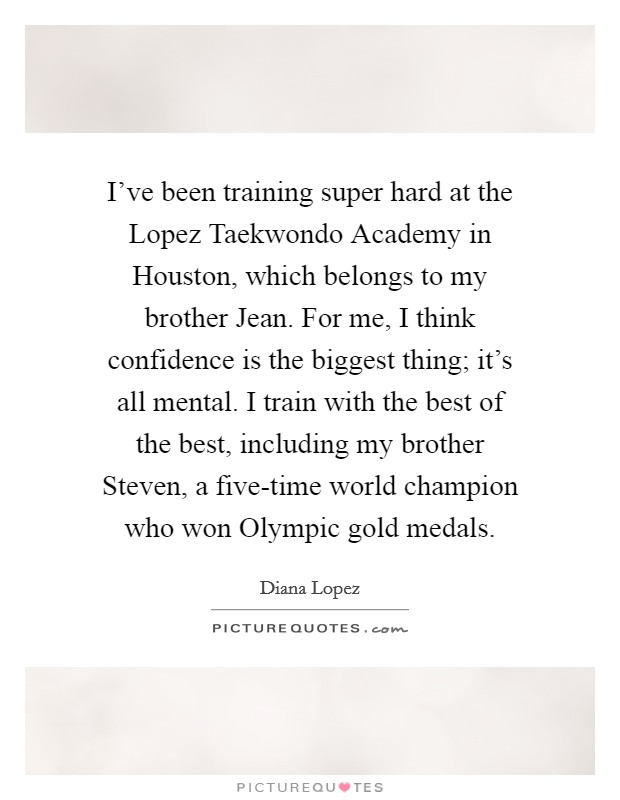 I've been training super hard at the Lopez Taekwondo Academy in Houston, which belongs to my brother Jean. For me, I think confidence is the biggest thing; it's all mental. I train with the best of the best, including my brother Steven, a five-time world champion who won Olympic gold medals Picture Quote #1