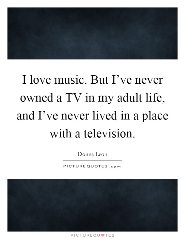 I love music. But I've never owned a TV in my adult life, and I've never lived in a place with a television Picture Quote #1