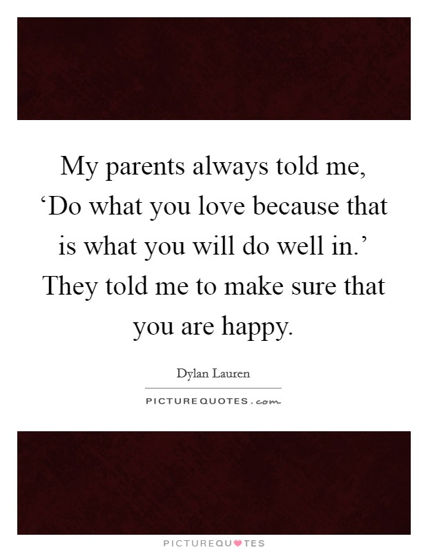 My parents always told me, 'Do what you love because that is what you will do well in.' They told me to make sure that you are happy Picture Quote #1