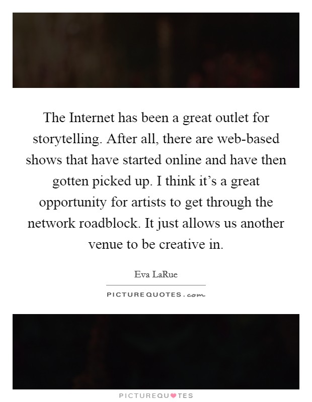 The Internet has been a great outlet for storytelling. After all, there are web-based shows that have started online and have then gotten picked up. I think it's a great opportunity for artists to get through the network roadblock. It just allows us another venue to be creative in Picture Quote #1