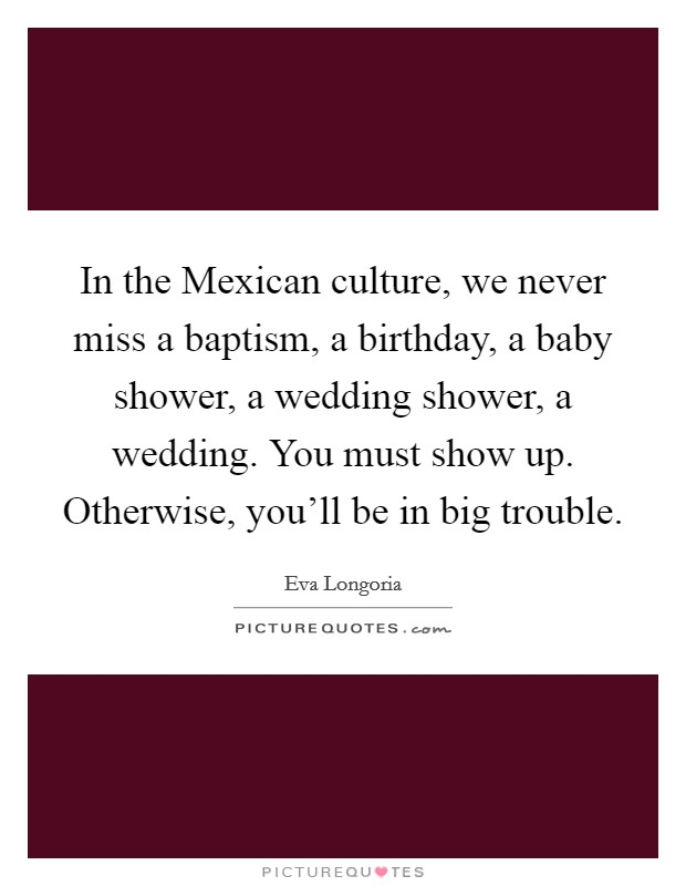 In the Mexican culture, we never miss a baptism, a birthday, a baby shower, a wedding shower, a wedding. You must show up. Otherwise, you'll be in big trouble Picture Quote #1