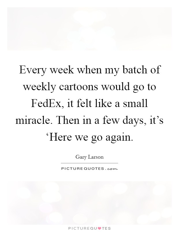 Fedex Quote   Every Week When My Batch Of Weekly Cartoons Would Go To Fedex