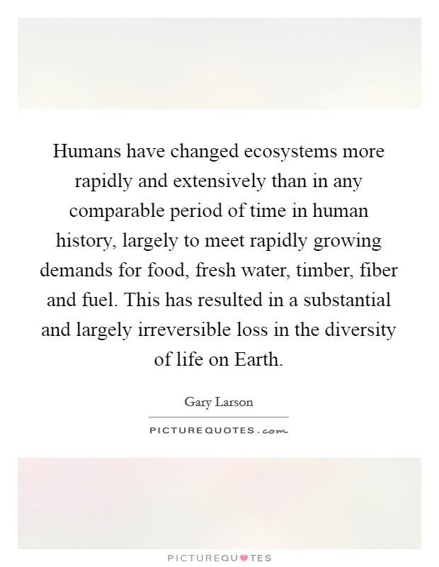 Humans have changed ecosystems more rapidly and extensively than in any comparable period of time in human history, largely to meet rapidly growing demands for food, fresh water, timber, fiber and fuel. This has resulted in a substantial and largely irreversible loss in the diversity of life on Earth Picture Quote #1