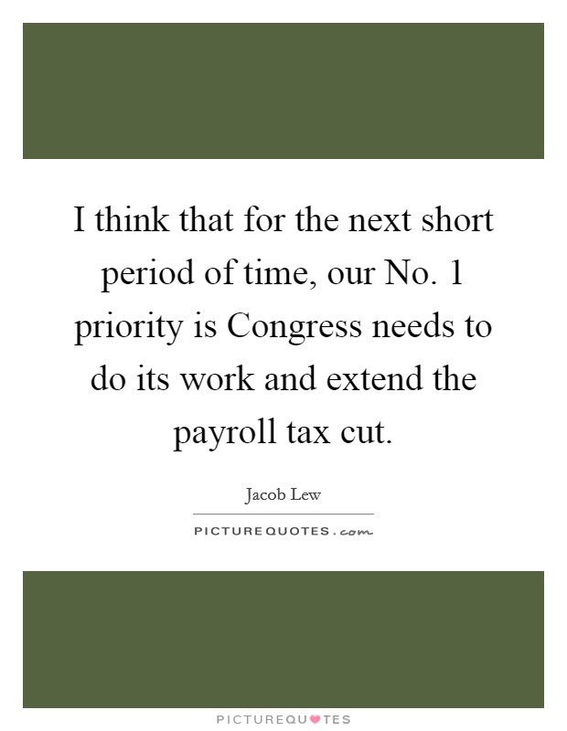 I think that for the next short period of time, our No. 1 priority is Congress needs to do its work and extend the payroll tax cut Picture Quote #1