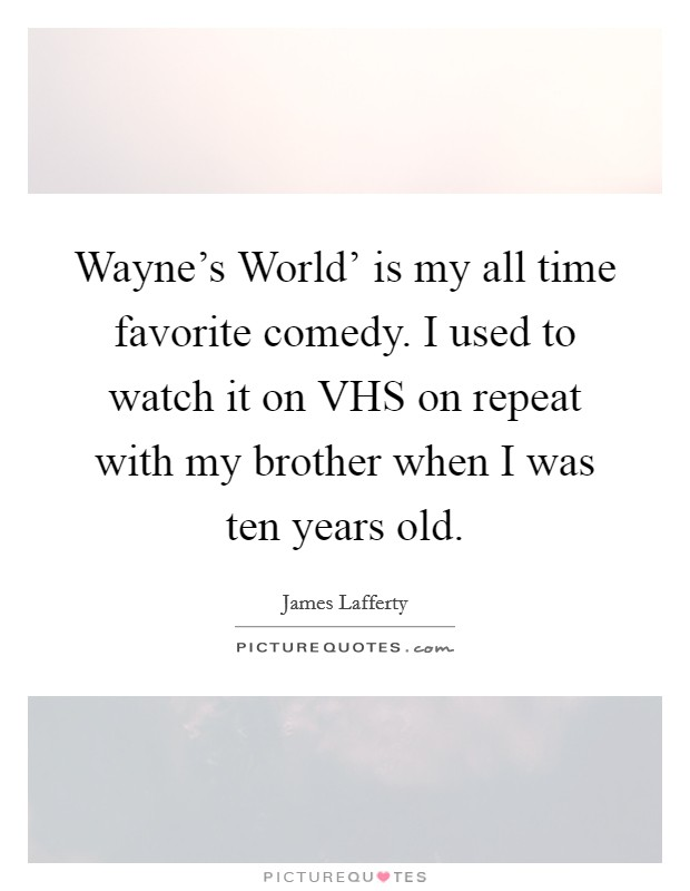 Wayne's World' is my all time favorite comedy. I used to watch it on VHS on repeat with my brother when I was ten years old Picture Quote #1