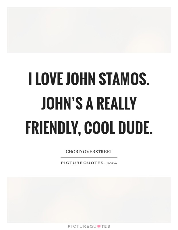 I love John Stamos. John's a really friendly, cool dude Picture Quote #1