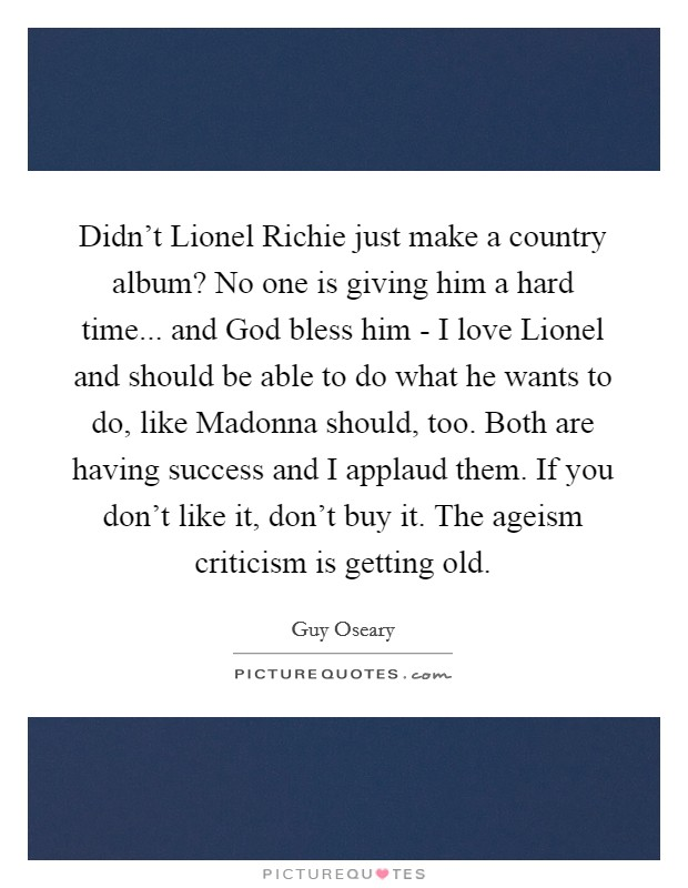 Didn't Lionel Richie just make a country album? No one is giving him a hard time... and God bless him - I love Lionel and should be able to do what he wants to do, like Madonna should, too. Both are having success and I applaud them. If you don't like it, don't buy it. The ageism criticism is getting old Picture Quote #1