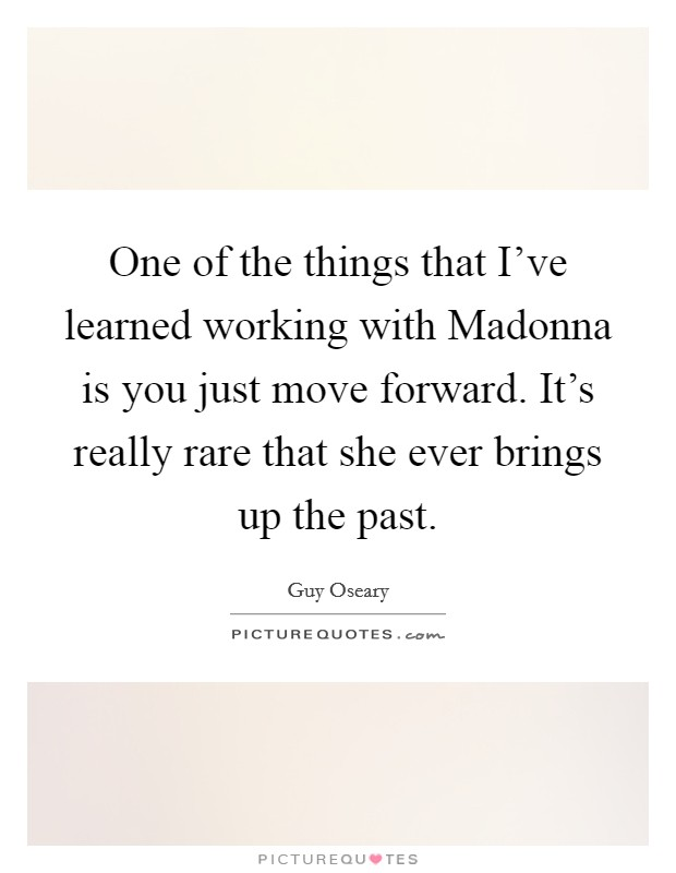 One of the things that I've learned working with Madonna is you just move forward. It's really rare that she ever brings up the past Picture Quote #1