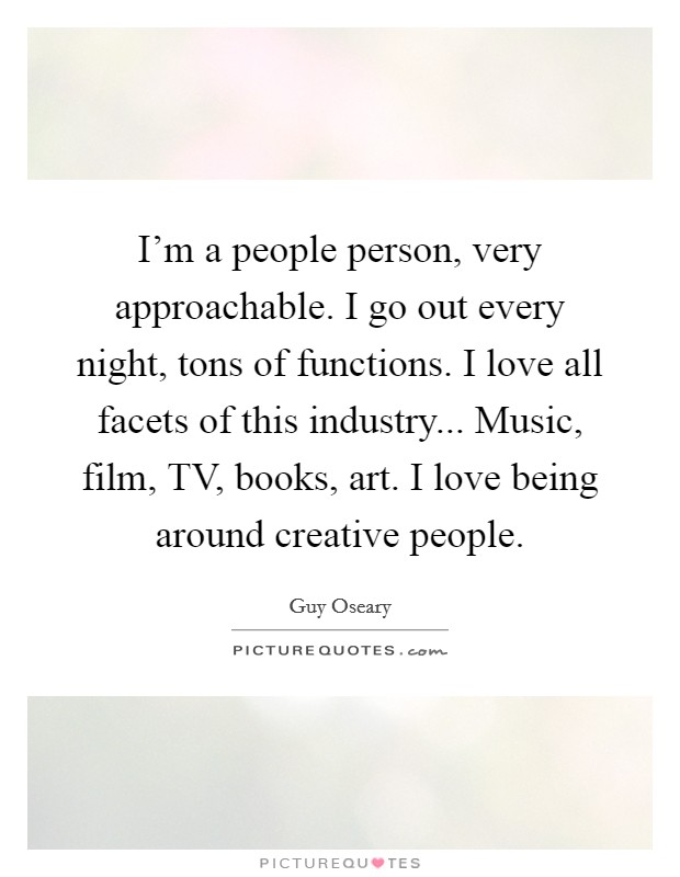 I'm a people person, very approachable. I go out every night, tons of functions. I love all facets of this industry... Music, film, TV, books, art. I love being around creative people Picture Quote #1