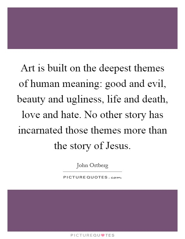 Art is built on the deepest themes of human meaning: good and evil, beauty and ugliness, life and death, love and hate. No other story has incarnated those themes more than the story of Jesus Picture Quote #1