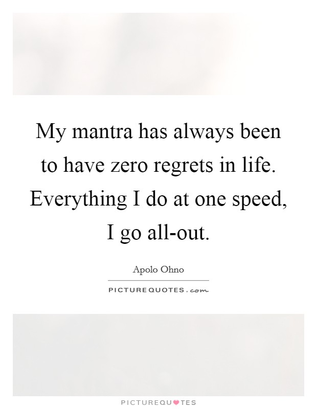 My mantra has always been to have zero regrets in life. Everything I do at one speed, I go all-out Picture Quote #1