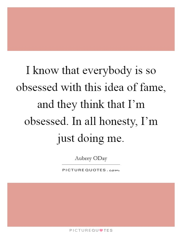 I know that everybody is so obsessed with this idea of fame, and they think that I'm obsessed. In all honesty, I'm just doing me Picture Quote #1