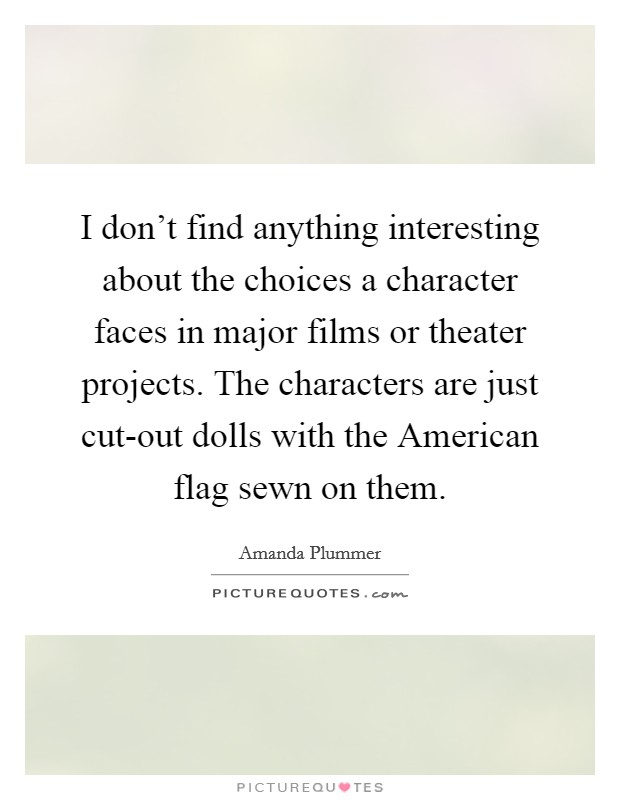 I don't find anything interesting about the choices a character faces in major films or theater projects. The characters are just cut-out dolls with the American flag sewn on them Picture Quote #1