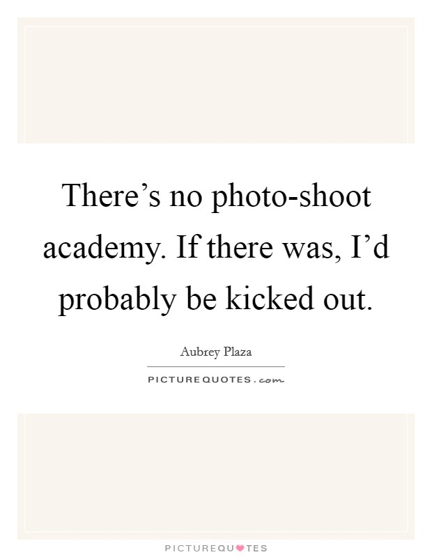 There's no photo-shoot academy. If there was, I'd probably be kicked out Picture Quote #1
