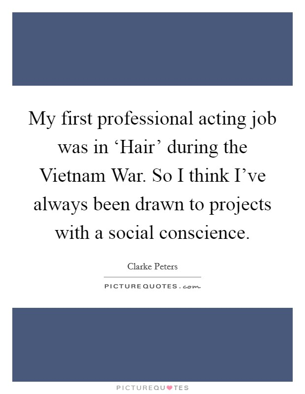 My first professional acting job was in 'Hair' during the Vietnam War. So I think I've always been drawn to projects with a social conscience Picture Quote #1