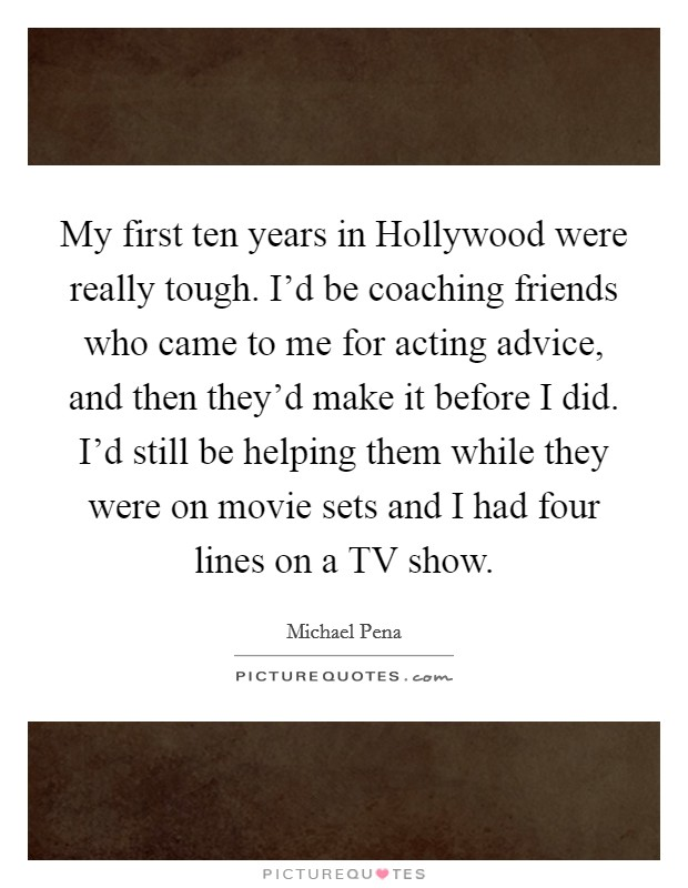 My first ten years in Hollywood were really tough. I'd be coaching friends who came to me for acting advice, and then they'd make it before I did. I'd still be helping them while they were on movie sets and I had four lines on a TV show Picture Quote #1