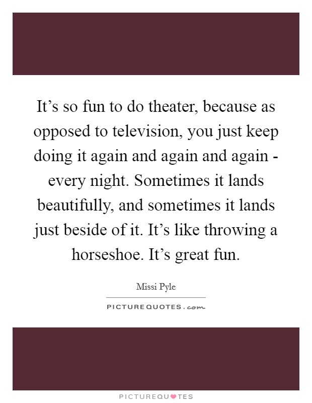 It's so fun to do theater, because as opposed to television, you just keep doing it again and again and again - every night. Sometimes it lands beautifully, and sometimes it lands just beside of it. It's like throwing a horseshoe. It's great fun Picture Quote #1