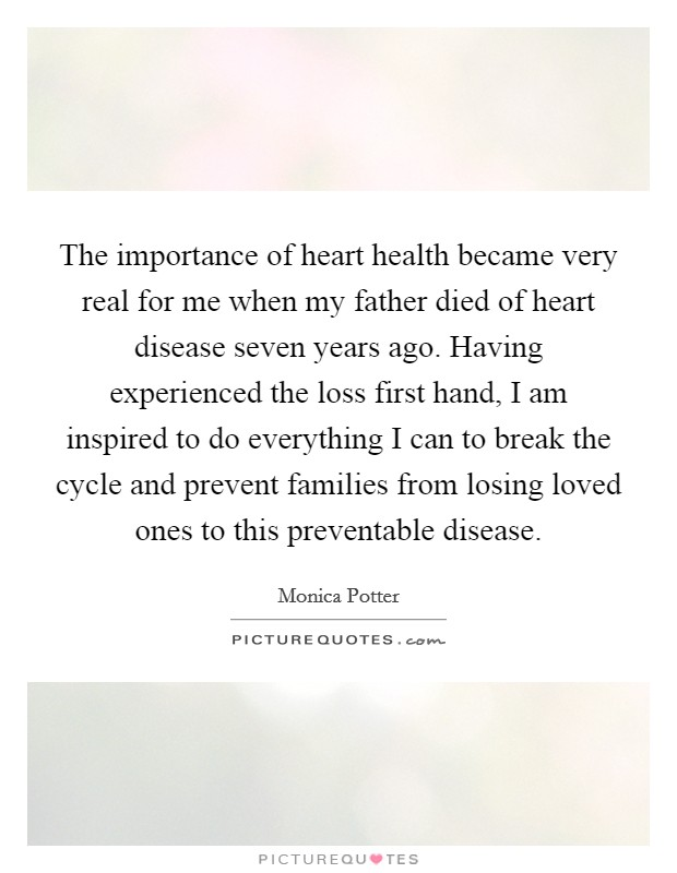 The importance of heart health became very real for me when my father died of heart disease seven years ago. Having experienced the loss first hand, I am inspired to do everything I can to break the cycle and prevent families from losing loved ones to this preventable disease Picture Quote #1