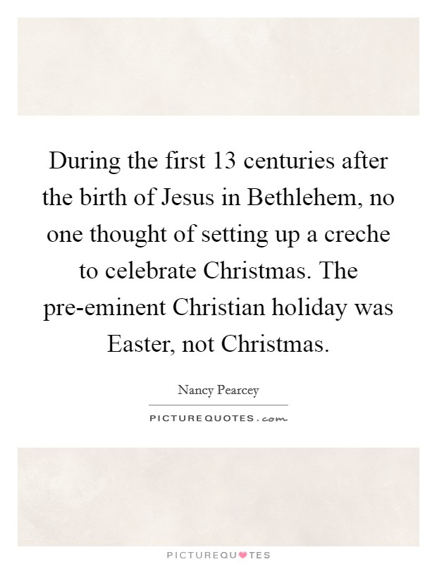During the first 13 centuries after the birth of Jesus in Bethlehem, no one thought of setting up a creche to celebrate Christmas. The pre-eminent Christian holiday was Easter, not Christmas Picture Quote #1