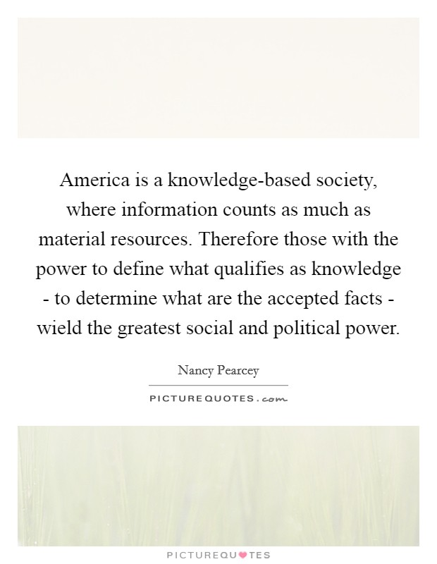 America is a knowledge-based society, where information counts as much as material resources. Therefore those with the power to define what qualifies as knowledge - to determine what are the accepted facts - wield the greatest social and political power Picture Quote #1