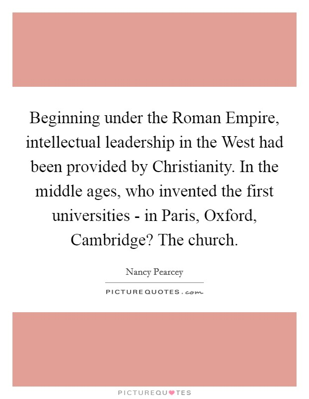 Beginning under the Roman Empire, intellectual leadership in the West had been provided by Christianity. In the middle ages, who invented the first universities - in Paris, Oxford, Cambridge? The church Picture Quote #1