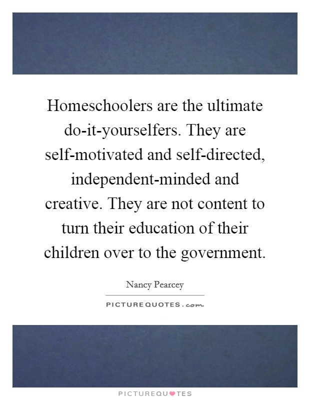 Homeschoolers are the ultimate do-it-yourselfers. They are self-motivated and self-directed, independent-minded and creative. They are not content to turn their education of their children over to the government Picture Quote #1