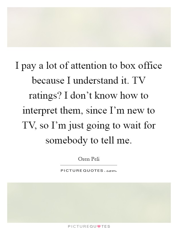 I pay a lot of attention to box office because I understand it. TV ratings? I don't know how to interpret them, since I'm new to TV, so I'm just going to wait for somebody to tell me Picture Quote #1