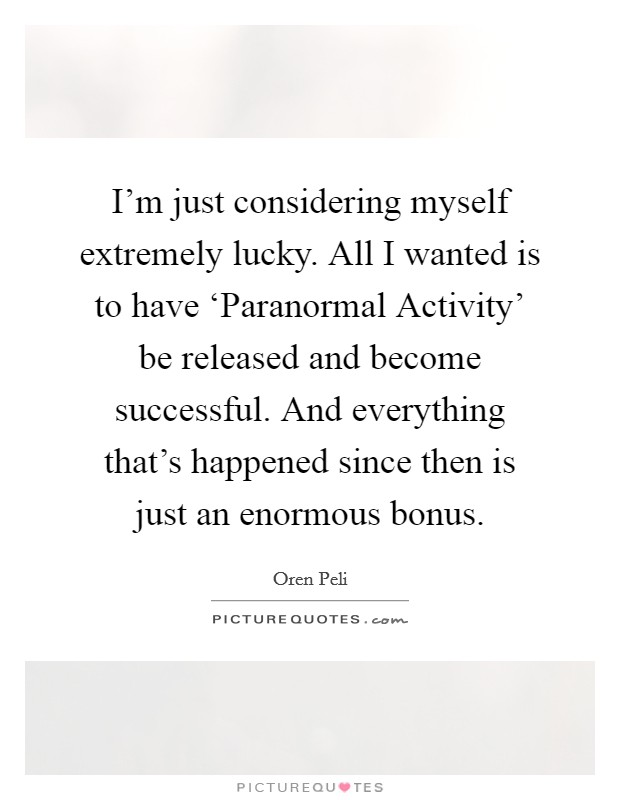 I'm just considering myself extremely lucky. All I wanted is to have 'Paranormal Activity' be released and become successful. And everything that's happened since then is just an enormous bonus Picture Quote #1