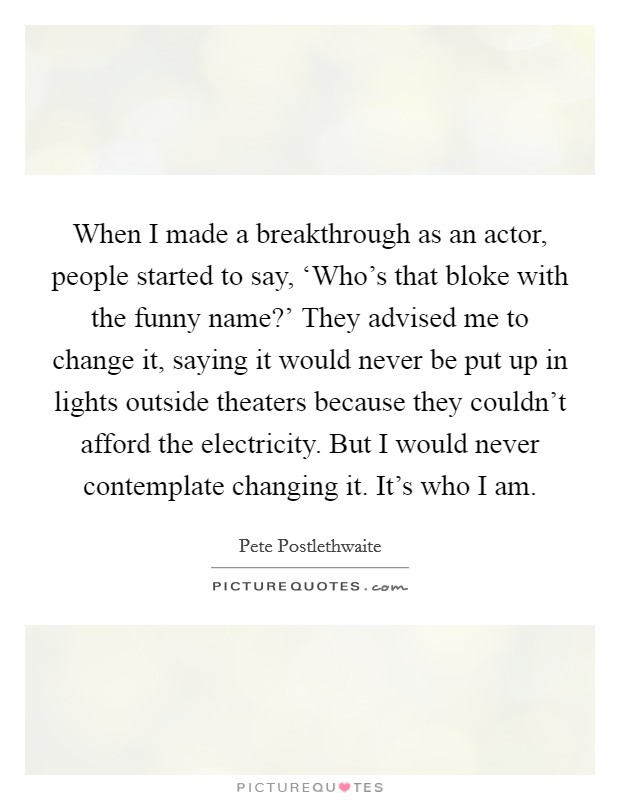 When I made a breakthrough as an actor, people started to say, 'Who's that bloke with the funny name?' They advised me to change it, saying it would never be put up in lights outside theaters because they couldn't afford the electricity. But I would never contemplate changing it. It's who I am Picture Quote #1