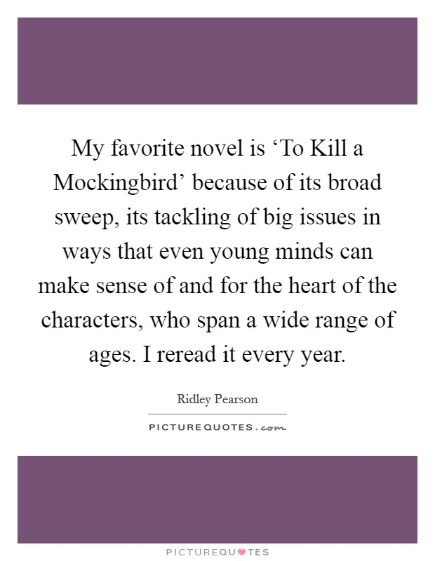 My favorite novel is 'To Kill a Mockingbird' because of its broad sweep, its tackling of big issues in ways that even young minds can make sense of and for the heart of the characters, who span a wide range of ages. I reread it every year Picture Quote #1