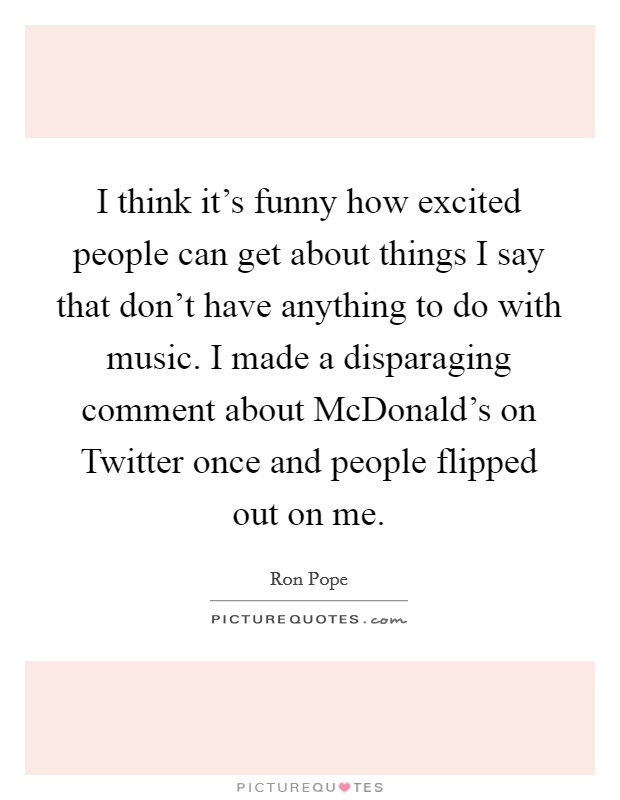 I think it's funny how excited people can get about things I say that don't have anything to do with music. I made a disparaging comment about McDonald's on Twitter once and people flipped out on me Picture Quote #1