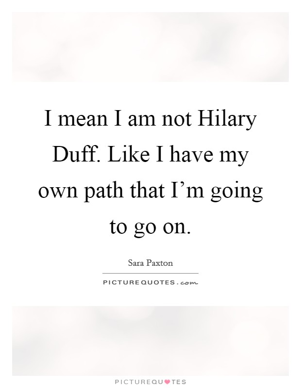 I mean I am not Hilary Duff. Like I have my own path that I'm going to go on Picture Quote #1