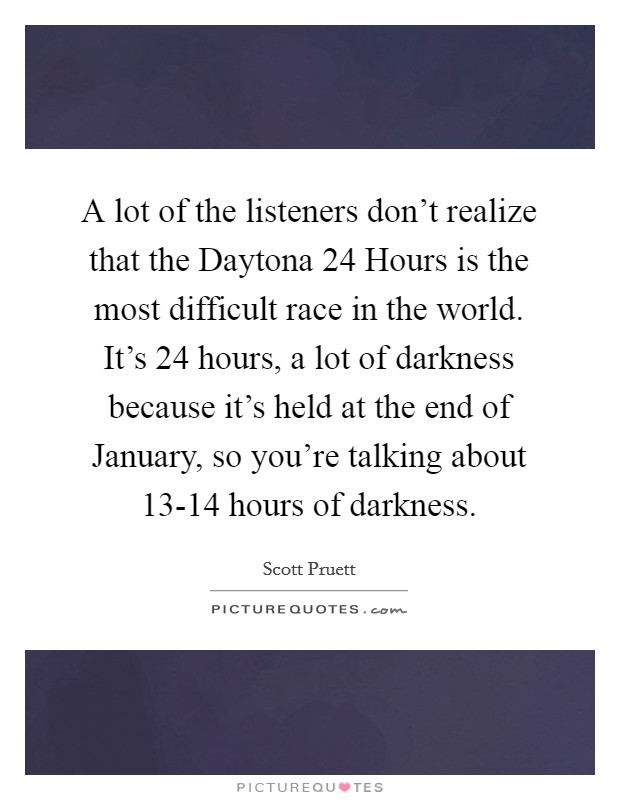 A lot of the listeners don't realize that the Daytona 24 Hours is the most difficult race in the world. It's 24 hours, a lot of darkness because it's held at the end of January, so you're talking about 13-14 hours of darkness Picture Quote #1