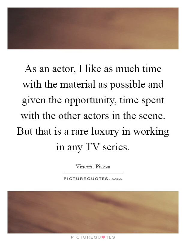 As an actor, I like as much time with the material as possible and given the opportunity, time spent with the other actors in the scene. But that is a rare luxury in working in any TV series Picture Quote #1