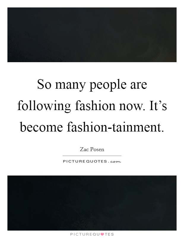 So many people are following fashion now. It's become fashion-tainment Picture Quote #1