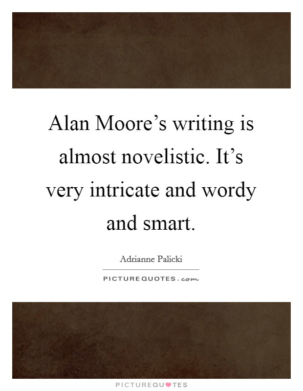 Alan Moore's writing is almost novelistic. It's very intricate and wordy and smart Picture Quote #1