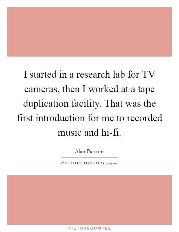 I started in a research lab for TV cameras, then I worked at a tape duplication facility. That was the first introduction for me to recorded music and hi-fi Picture Quote #1